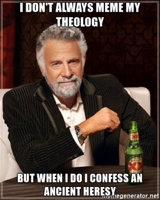 i-dont-always-meme-my-theology-but-when-i-do-i-confess-an-ancient-heresy